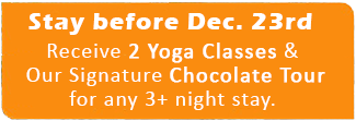 Stay before Dec. 23rd, and received 2 Yoga Classes and our Signature Chocolate Tour for any 3+ night stay.