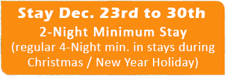 Stay Dec. 23rd to 30th; 2-Night Minimum Stay (regular 4-Night min. in stays during the Holiday period).